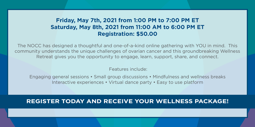 Friday May 7th , 2021 from 1:00 to 7:00 pm ET  &  Saturday May 8th, 2021 from 11:00 am to 6:00 pm ET Registration $50.00 The NOCC has designed a thoughtful and one-of-a-kind online gathering with YOU in mind.  This community understands the unique challenges of ovarian cancer and this groundbreaking Wellness Retreat gives you the opportunity to engage, learn, support, share, and connect.  Features include: Engaging general sessions • Small group discussions • Mindfulness and wellness breaks • Interactive experiences • Virtual dance party • Easy-to-use online platform